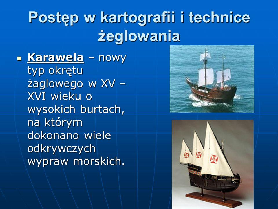 Postęp w kartografii i technice żeglowania Karawela – nowy typ okrętu żaglowego w XV – XVI wieku o wysokich burtach, na którym dokonano wiele odkrywcz