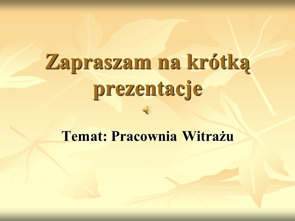 Zapraszam na krótką prezentacje Temat: Pracownia Witrażu