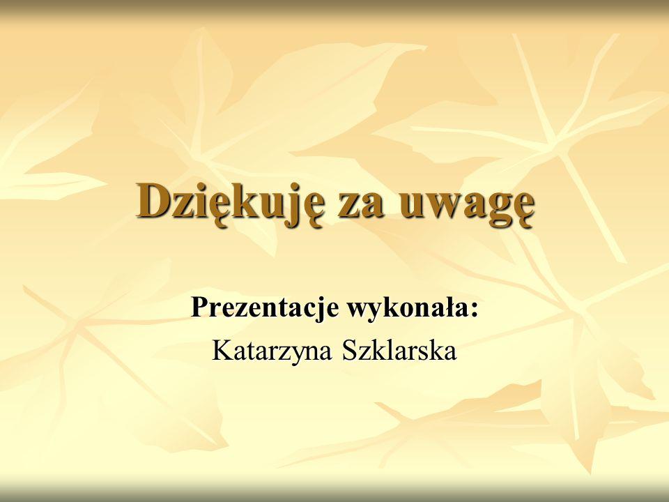 Dziękuję za uwagę Prezentacje wykonała: Katarzyna Szklarska