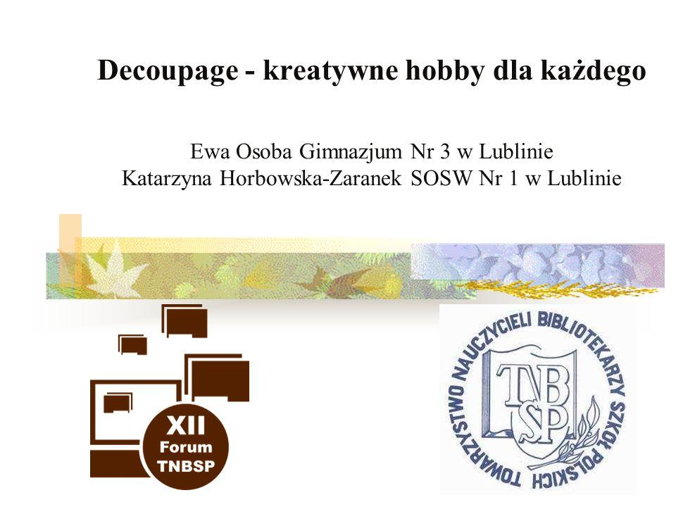 1 Decoupage - kreatywne hobby dla każdego Ewa Osoba Gimnazjum Nr 3 w Lublinie Katarzyna Horbowska-Zaranek SOSW Nr 1 w Lublinie