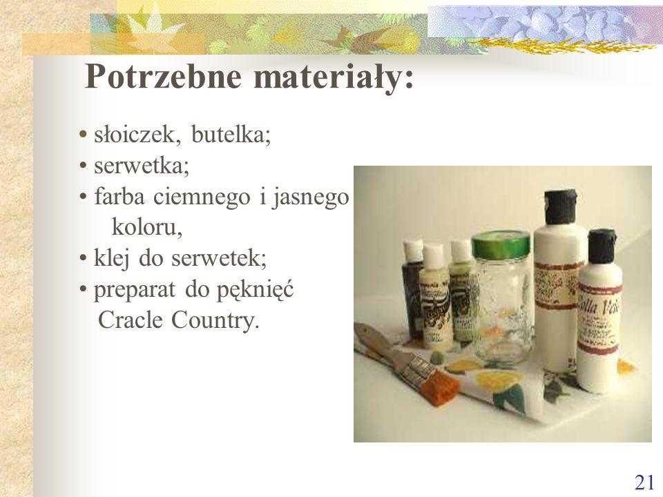 21 Potrzebne materiały: słoiczek, butelka; serwetka; farba ciemnego i jasnego koloru, klej do serwetek; preparat do pęknięć Cracle Country.