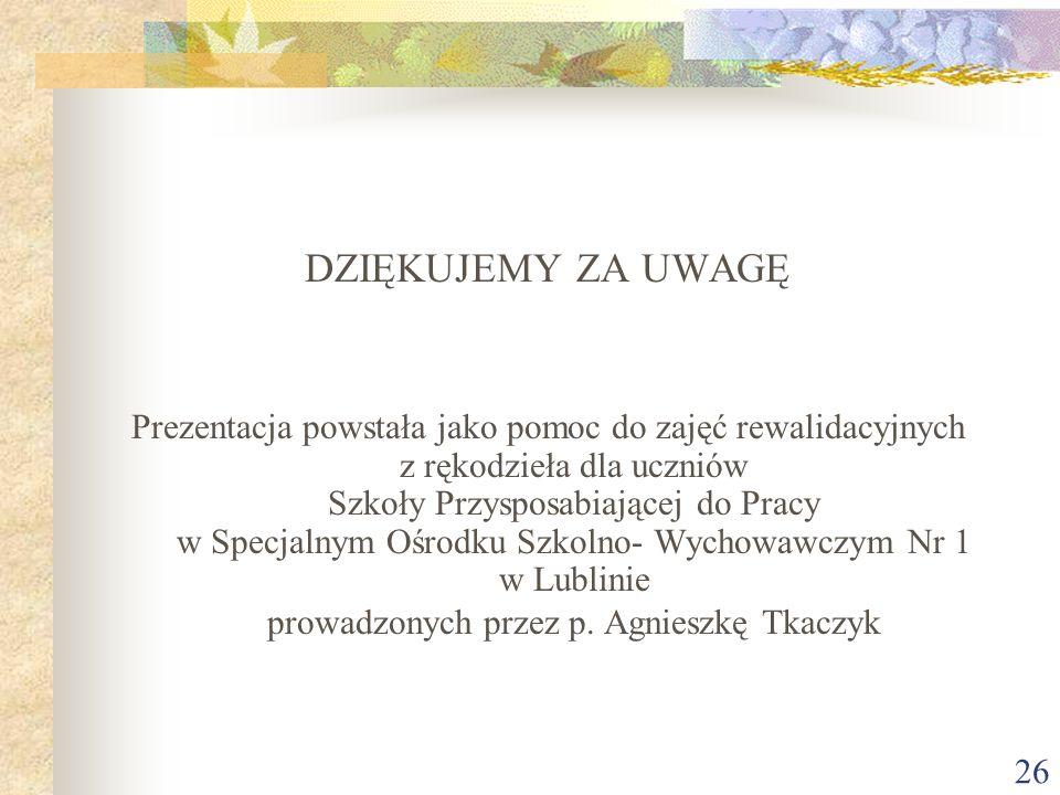 26 DZIĘKUJEMY ZA UWAGĘ Prezentacja powstała jako pomoc do zajęć rewalidacyjnych z rękodzieła dla uczniów Szkoły Przysposabiającej do Pracy w Specjalnym Ośrodku Szkolno- Wychowawczym Nr 1 w Lublinie prowadzonych przez p.