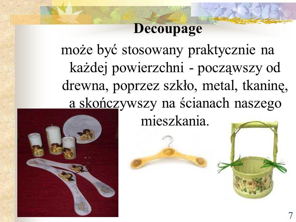 7 Decoupage może być stosowany praktycznie na każdej powierzchni - począwszy od drewna, poprzez szkło, metal, tkaninę, a skończywszy na ścianach nasze