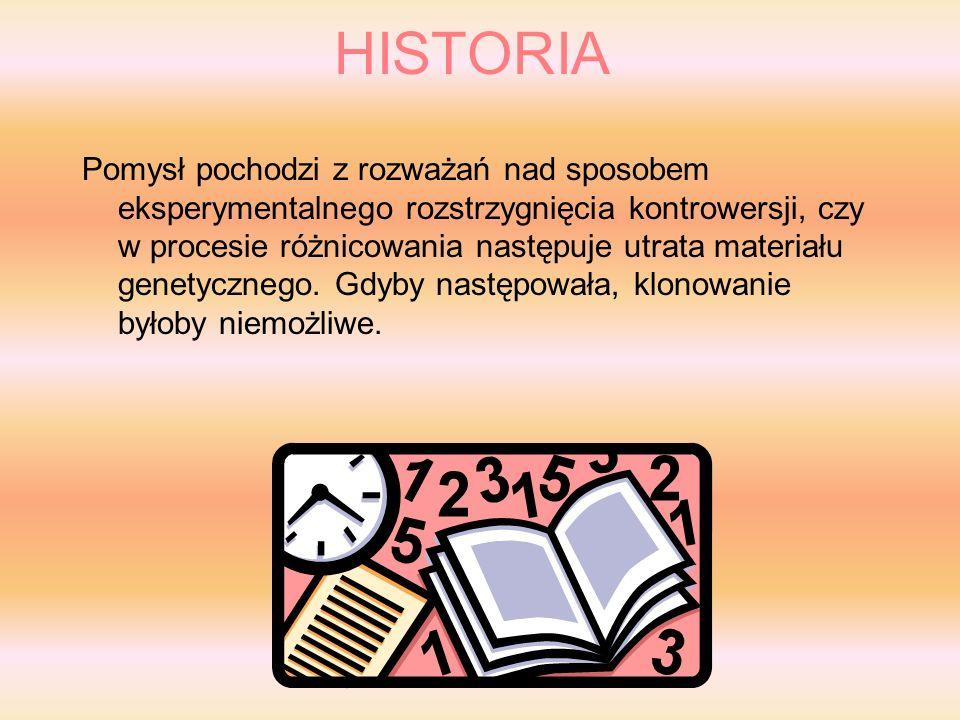 HISTORIA Pomysł pochodzi z rozważań nad sposobem eksperymentalnego rozstrzygnięcia kontrowersji, czy w procesie różnicowania następuje utrata materiału genetycznego.