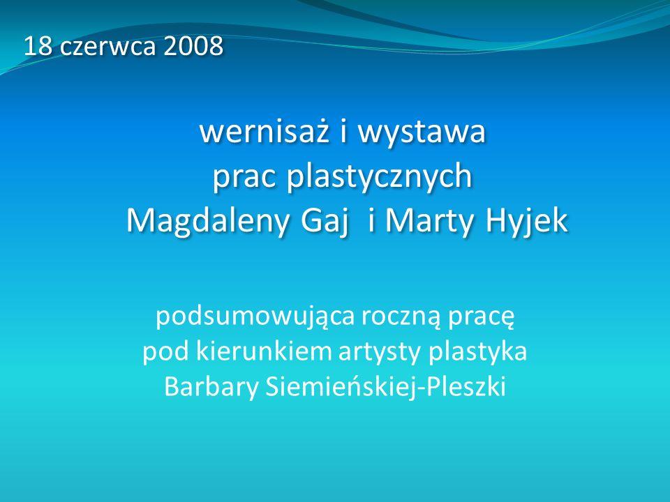 podsumowująca roczną pracę pod kierunkiem artysty plastyka Barbary Siemieńskiej-Pleszki 18 czerwca 2008 wernisaż i wystawa prac plastycznych Magdaleny Gaj i Marty Hyjek 18 czerwca 2008 wernisaż i wystawa prac plastycznych Magdaleny Gaj i Marty Hyjek