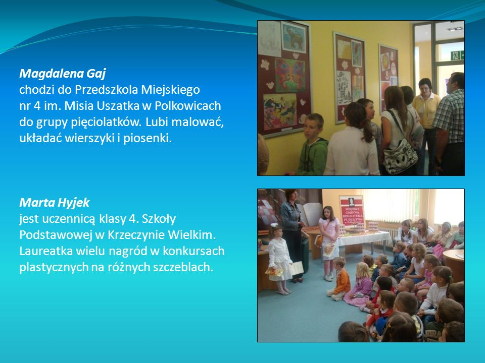 Magdalena Gaj chodzi do Przedszkola Miejskiego nr 4 im. Misia Uszatka w Polkowicach do grupy pięciolatków. Lubi malować, układać wierszyki i piosenki.
