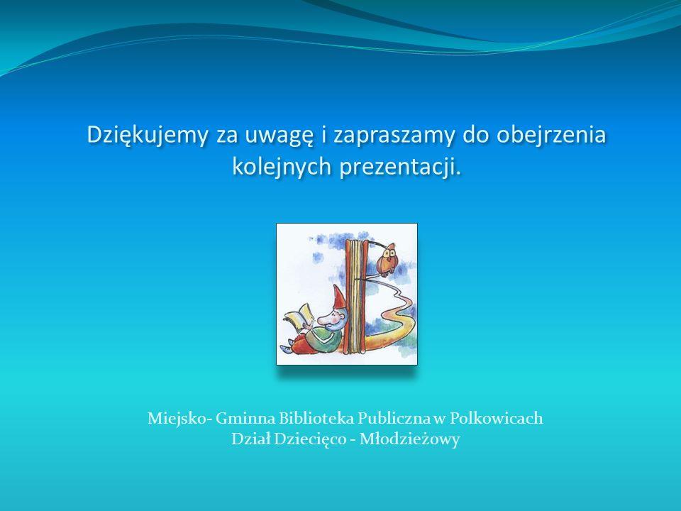 Dziękujemy za uwagę i zapraszamy do obejrzenia kolejnych prezentacji. Miejsko- Gminna Biblioteka Publiczna w Polkowicach Dział Dziecięco - Młodzieżowy