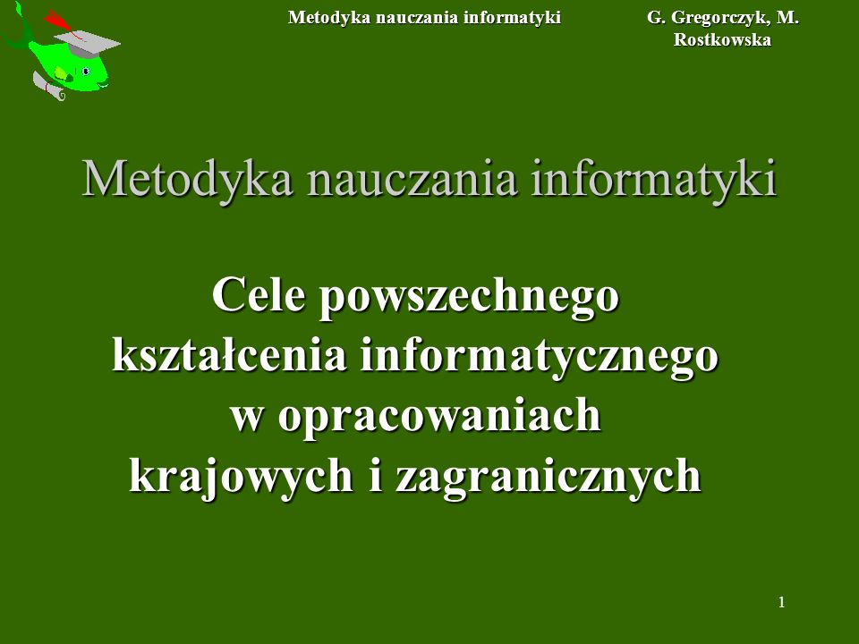 Metodyka nauczania informatyki G. Gregorczyk, M. Rostkowska 1 Metodyka nauczania informatyki Cele powszechnego kształcenia informatycznego w opracowan