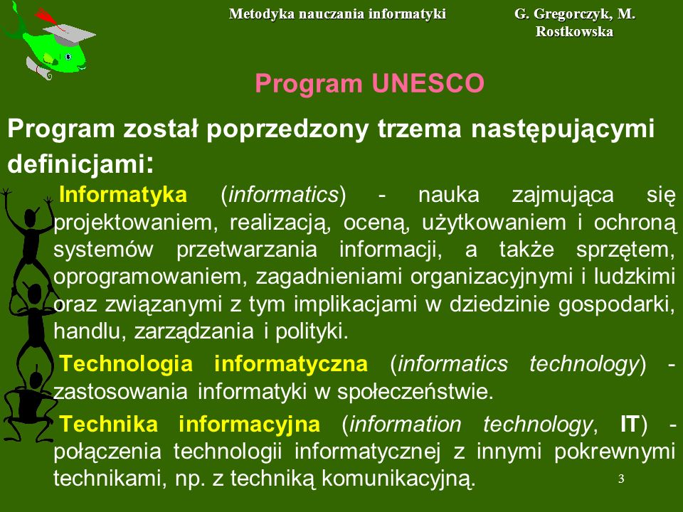 Metodyka nauczania informatyki G. Gregorczyk, M. Rostkowska 3 Program UNESCO Informatyka (informatics) - nauka zajmująca się projektowaniem, realizacj