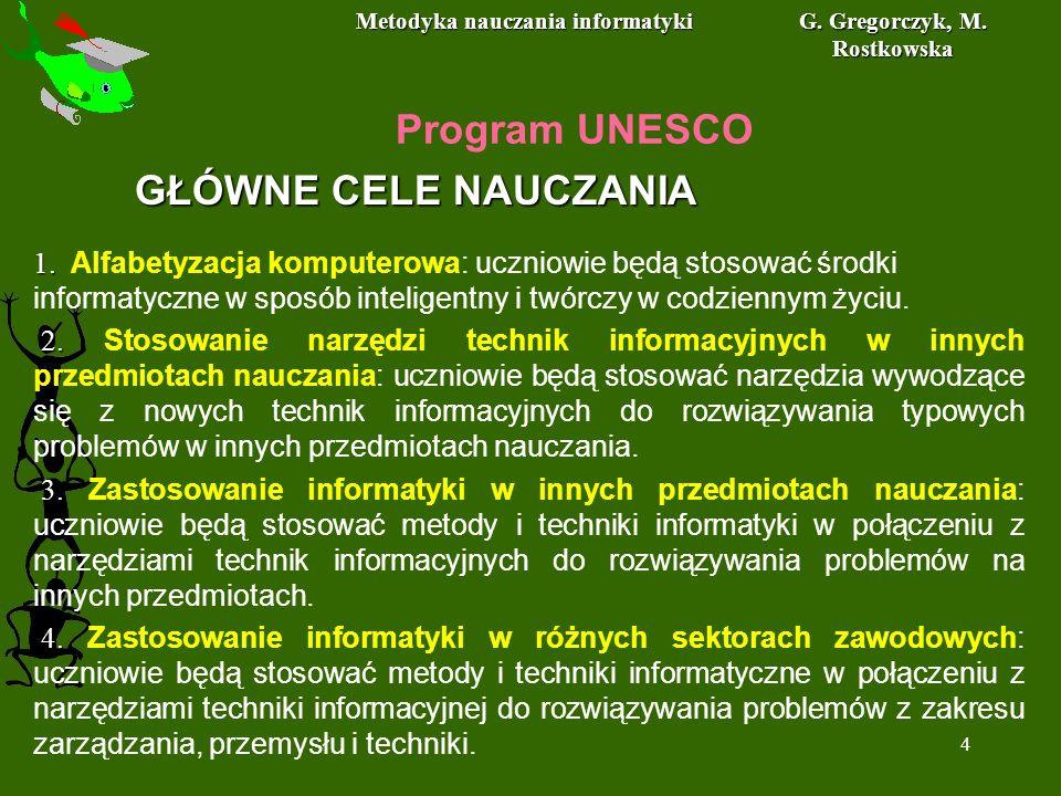Metodyka nauczania informatyki G. Gregorczyk, M. Rostkowska 4 Program UNESCO 1. 1. Alfabetyzacja komputerowa: uczniowie będą stosować środki informaty