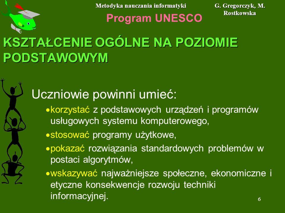 Metodyka nauczania informatyki G. Gregorczyk, M. Rostkowska 6 Program UNESCO KSZTAŁCENIE OGÓLNE NA POZIOMIE PODSTAWOWYM Uczniowie powinni umieć: korzy