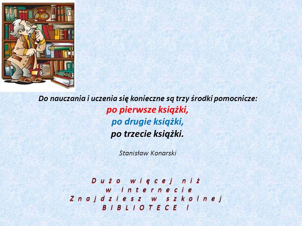 Do nauczania i uczenia się konieczne są trzy środki pomocnicze: po pierwsze książki, po drugie książki, po trzecie książki. Stanisław Konarski Dużo wi