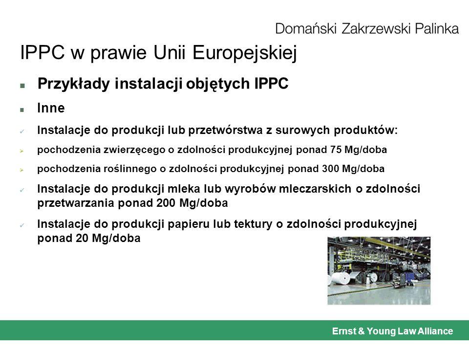 Ernst & Young Law Alliance IPPC w prawie Unii Europejskiej n Przykłady instalacji objętych IPPC n Inne Instalacje do produkcji lub przetwórstwa z surowych produktów: pochodzenia zwierzęcego o zdolności produkcyjnej ponad 75 Mg/doba pochodzenia roślinnego o zdolności produkcyjnej ponad 300 Mg/doba Instalacje do produkcji mleka lub wyrobów mleczarskich o zdolności przetwarzania ponad 200 Mg/doba Instalacje do produkcji papieru lub tektury o zdolności produkcyjnej ponad 20 Mg/doba
