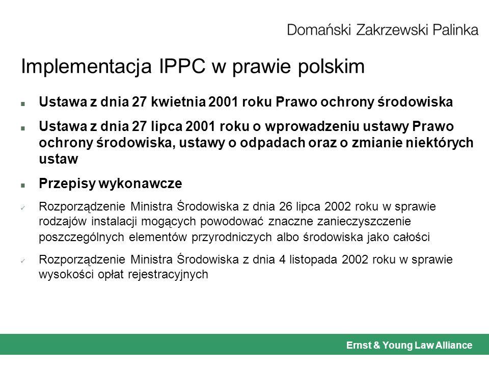Ernst & Young Law Alliance Implementacja IPPC w prawie polskim n Ustawa z dnia 27 kwietnia 2001 roku Prawo ochrony środowiska n Ustawa z dnia 27 lipca 2001 roku o wprowadzeniu ustawy Prawo ochrony środowiska, ustawy o odpadach oraz o zmianie niektórych ustaw n Przepisy wykonawcze Rozporządzenie Ministra Środowiska z dnia 26 lipca 2002 roku w sprawie rodzajów instalacji mogących powodować znaczne zanieczyszczenie poszczególnych elementów przyrodniczych albo środowiska jako całości Rozporządzenie Ministra Środowiska z dnia 4 listopada 2002 roku w sprawie wysokości opłat rejestracyjnych