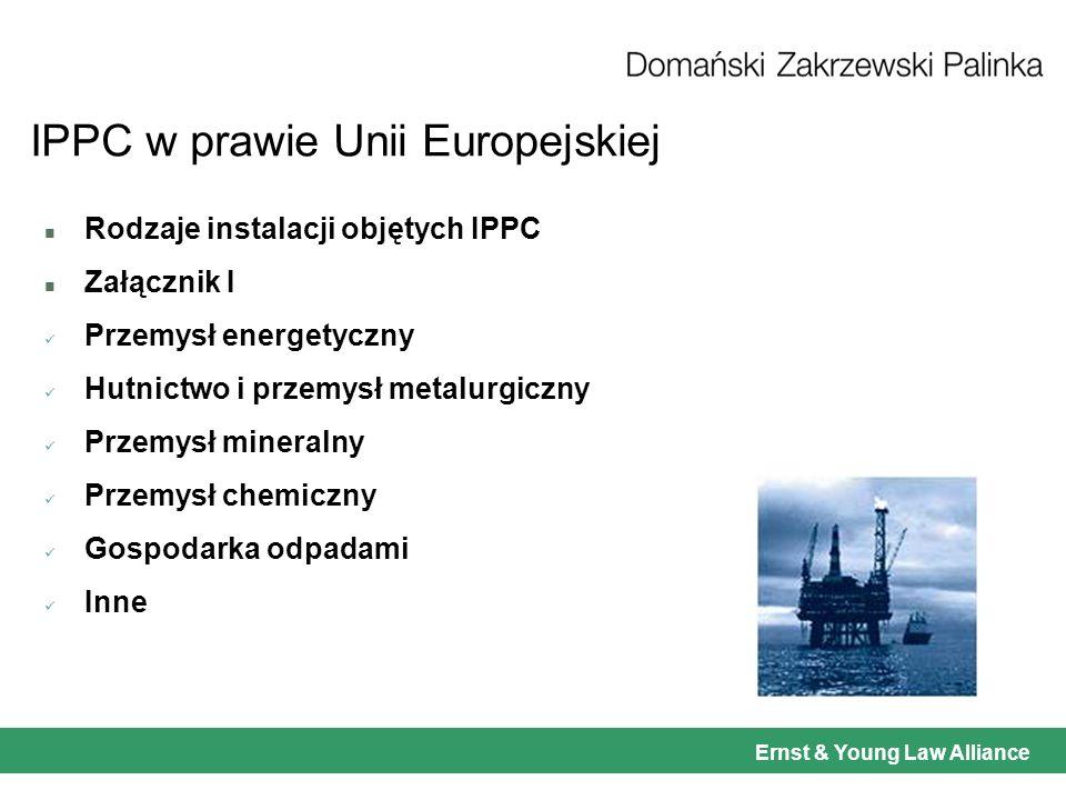 Ernst & Young Law Alliance IPPC w prawie Unii Europejskiej n Rodzaje instalacji objętych IPPC n Załącznik I Przemysł energetyczny Hutnictwo i przemysł metalurgiczny Przemysł mineralny Przemysł chemiczny Gospodarka odpadami Inne