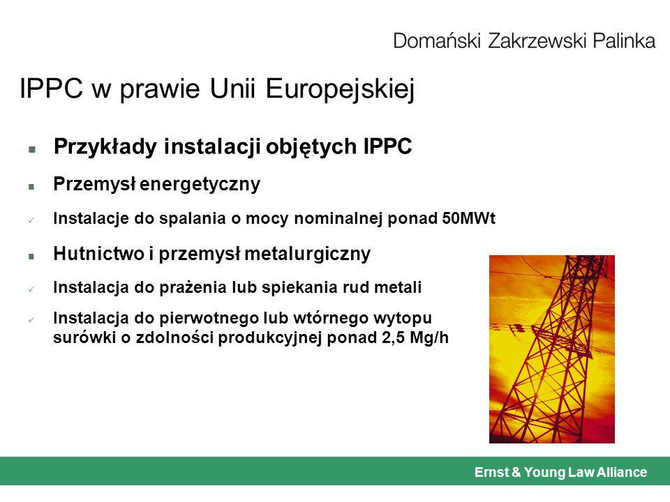 Ernst & Young Law Alliance IPPC w prawie Unii Europejskiej n Przykłady instalacji objętych IPPC n Przemysł energetyczny Instalacje do spalania o mocy nominalnej ponad 50MWt n Hutnictwo i przemysł metalurgiczny Instalacja do prażenia lub spiekania rud metali Instalacja do pierwotnego lub wtórnego wytopu surówki o zdolności produkcyjnej ponad 2,5 Mg/h
