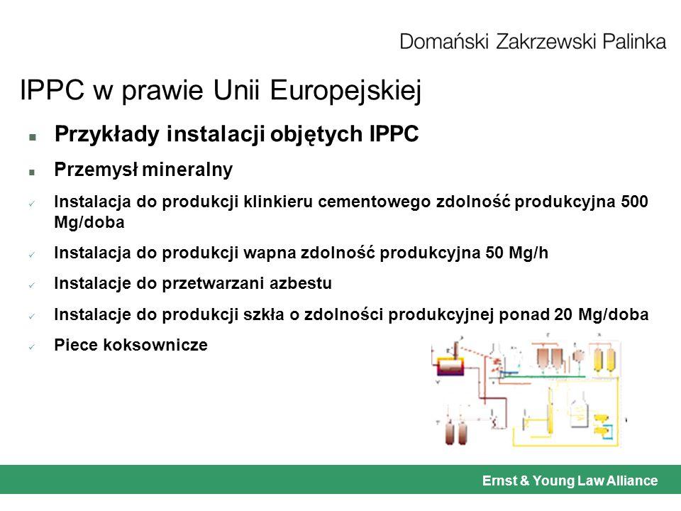 Ernst & Young Law Alliance IPPC w prawie Unii Europejskiej n Przykłady instalacji objętych IPPC n Przemysł mineralny Instalacja do produkcji klinkieru cementowego zdolność produkcyjna 500 Mg/doba Instalacja do produkcji wapna zdolność produkcyjna 50 Mg/h Instalacje do przetwarzani azbestu Instalacje do produkcji szkła o zdolności produkcyjnej ponad 20 Mg/doba Piece koksownicze