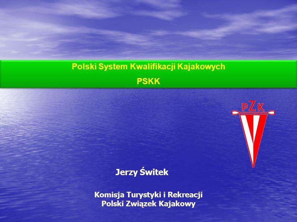 Jerzy Świtek Polski System Kwalifikacji Kajakowych PSKK Polski System Kwalifikacji Kajakowych PSKK Komisja Turystyki i Rekreacji Polski Związek Kajako