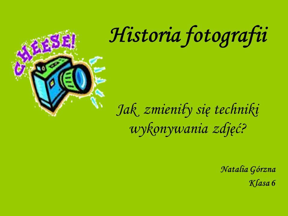 Historia fotografii Jak zmieniły się techniki wykonywania zdjęć? Natalia Górzna Klasa 6