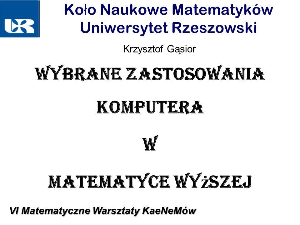Ko ł o Naukowe Matematyków Uniwersytet Rzeszowski Wybrane zastosowania komputera w matematyce wy ż szej Krzysztof Gąsior VI Matematyczne Warsztaty KaeNeMów
