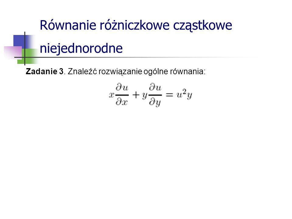 Równanie różniczkowe cząstkowe niejednorodne Zadanie 3. Znaleźć rozwiązanie ogólne równania: