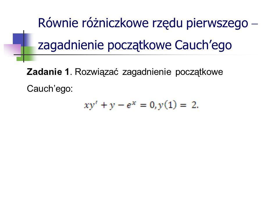 Równie różniczkowe rzędu pierwszego zagadnienie początkowe Cauchego Zadanie 1.