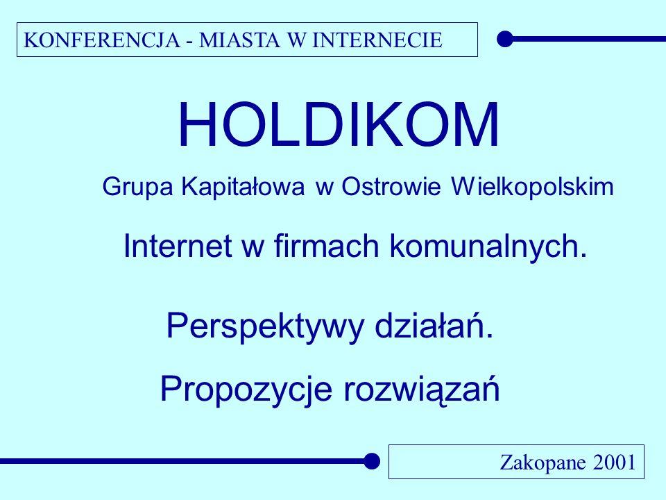 KONFERENCJA - MIASTA W INTERNECIE Zakopane 2001 HOLDIKOM Grupa Kapitałowa w Ostrowie Wielkopolskim Internet w firmach komunalnych. Perspektywy działań
