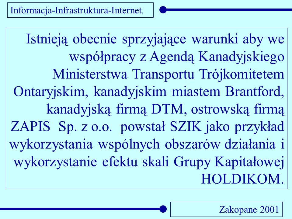 Informacja-Infrastruktura-Internet. Zakopane 2001 Istnieją obecnie sprzyjające warunki aby we współpracy z Agendą Kanadyjskiego Ministerstwa Transport