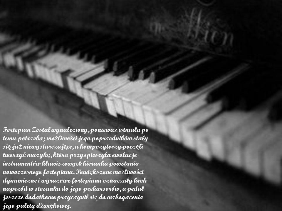 Fortepian Został wynaleziony, poniewa ż istniała po temu potrzeba; mo ż liwo ś ci jego poprzedników stały si ę ju ż niewystarczaj ą ce, a kompozytorzy
