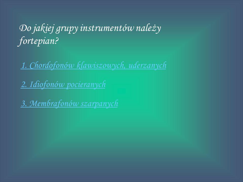 Do jakiej grupy instrumentów należy fortepian? 1. Chordofonów klawiszowych, uderzanych 2. Idiofonów pocieranych 3. Membrafonów szarpanych