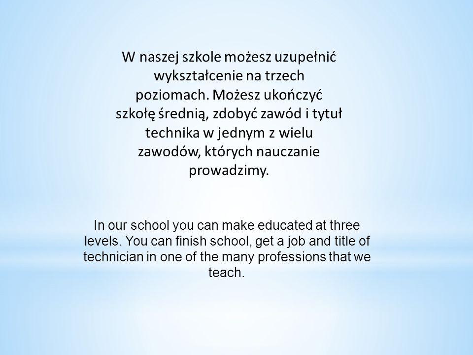 W naszej szkole możesz uzupełnić wykształcenie na trzech poziomach. Możesz ukończyć szkołę średnią, zdobyć zawód i tytuł technika w jednym z wielu zaw