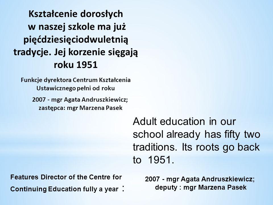 Kształcenie dorosłych w naszej szkole ma już pięćdziesięciodwuletnią tradycje. Jej korzenie sięgają roku 1951 2007 - mgr Agata Andruszkiewicz; zastępc