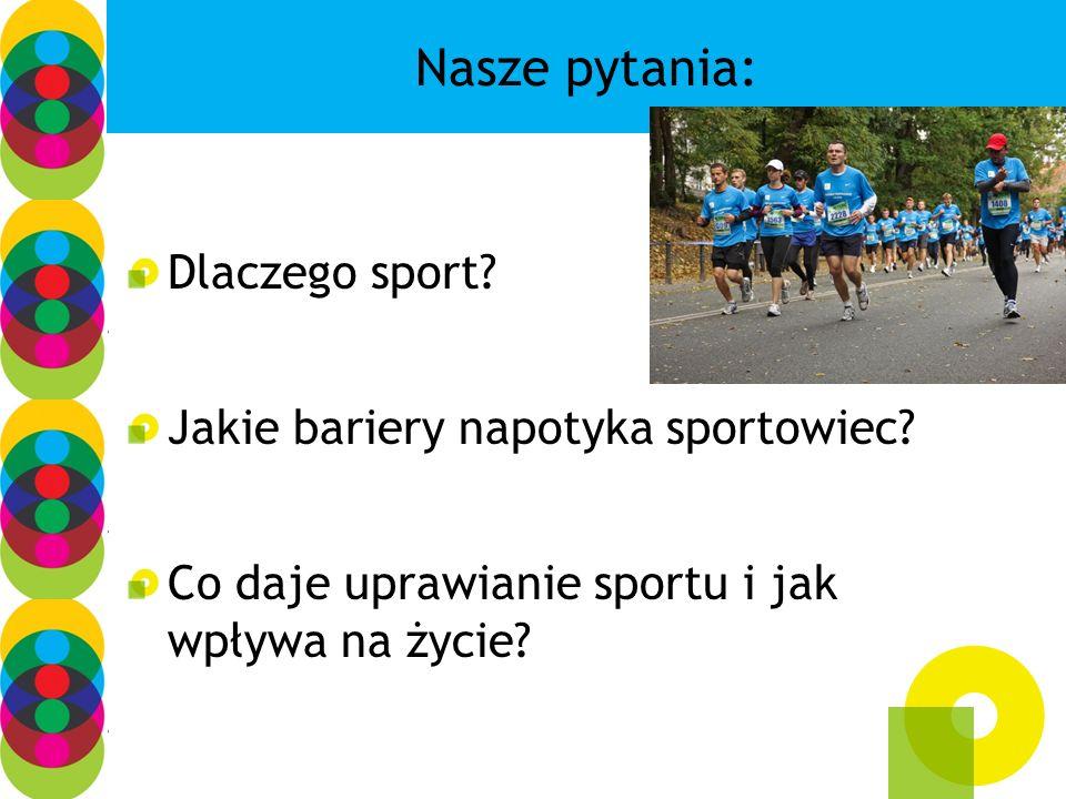 Nasze pytania: Dlaczego sport? Jakie bariery napotyka sportowiec? Co daje uprawianie sportu i jak wpływa na życie?