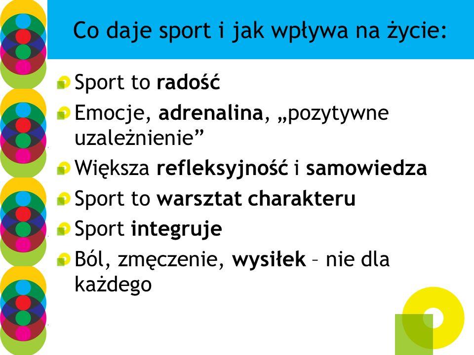 Co daje sport i jak wpływa na życie: Sport to radość Emocje, adrenalina, pozytywne uzależnienie Większa refleksyjność i samowiedza Sport to warsztat c