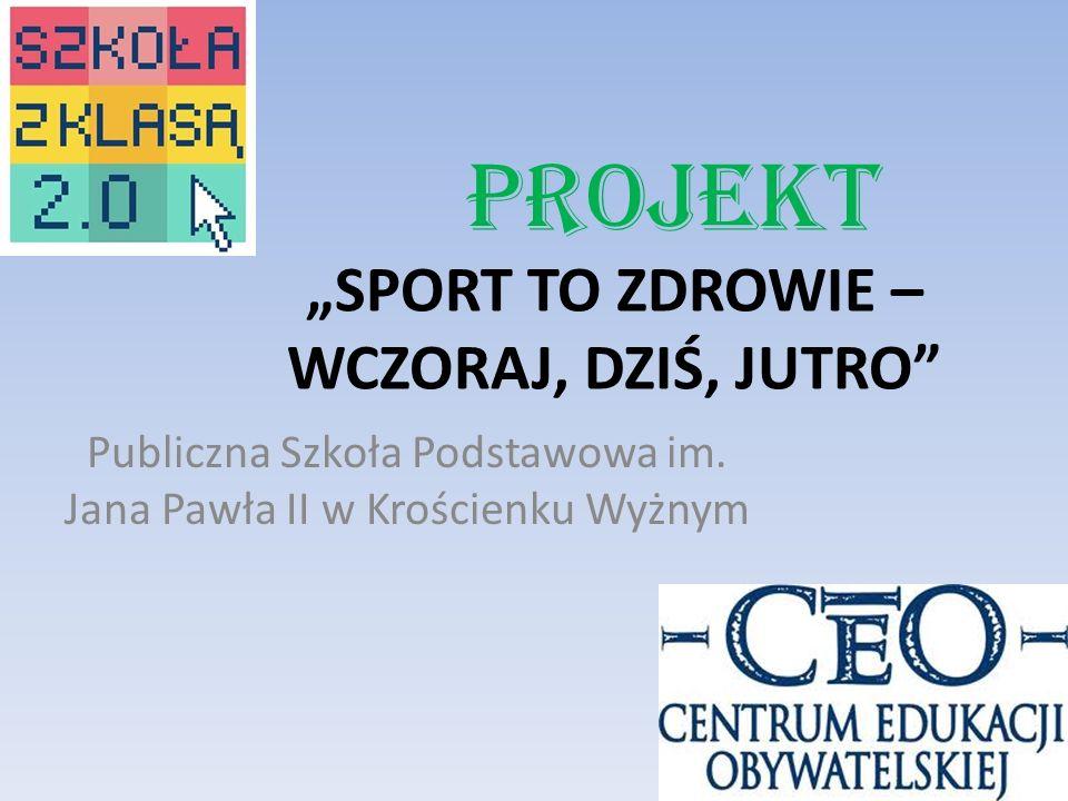 SPORT TO ZDROWIE – WCZORAJ, DZIŚ, JUTRO Projekt Publiczna Szkoła Podstawowa im. Jana Pawła II w Krościenku Wyżnym