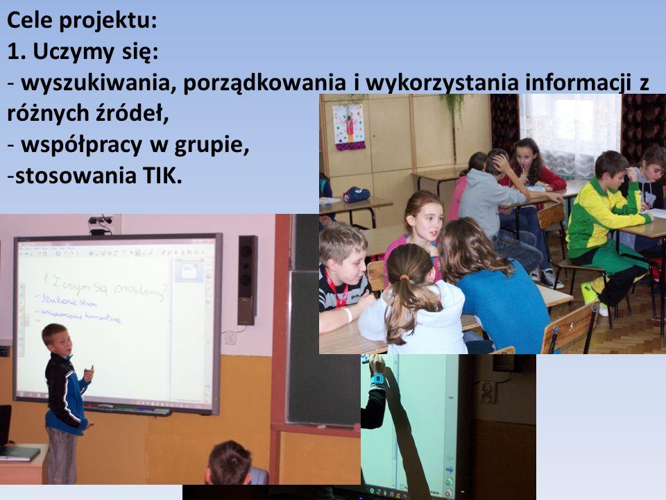 Cele projektu: 1. Uczymy się: - wyszukiwania, porządkowania i wykorzystania informacji z różnych źródeł, - współpracy w grupie, -stosowania TIK.