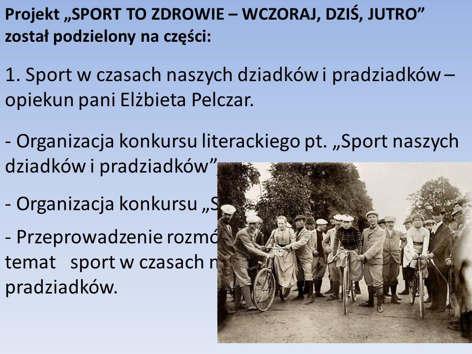 Projekt SPORT TO ZDROWIE – WCZORAJ, DZIŚ, JUTRO został podzielony na części: 1. Sport w czasach naszych dziadków i pradziadków – opiekun pani Elżbieta