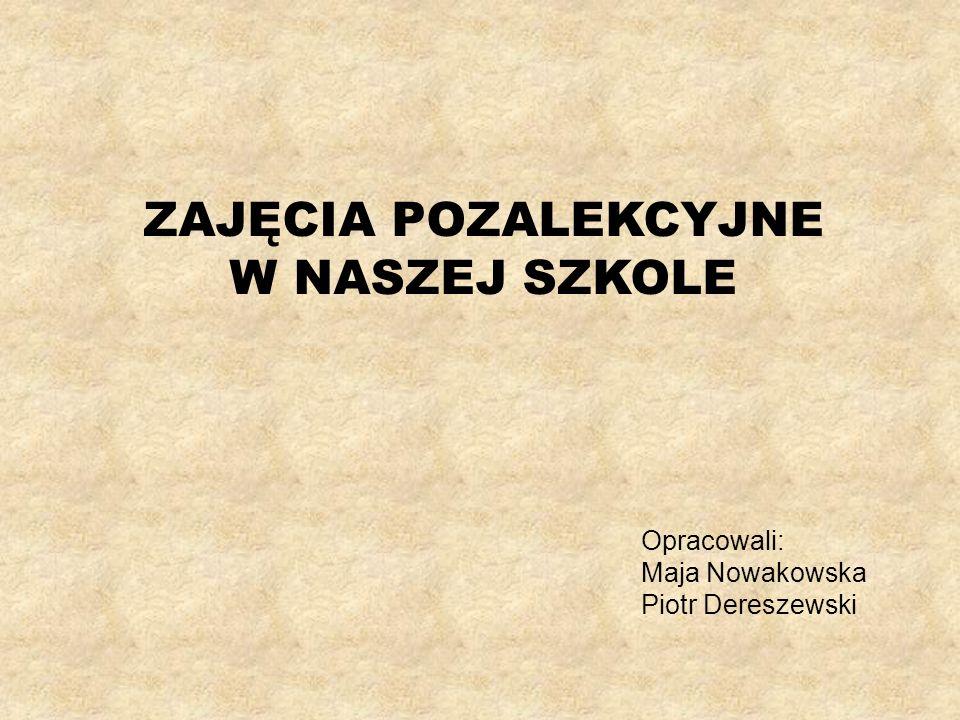 ZAJĘCIA POZALEKCYJNE W NASZEJ SZKOLE Opracowali: Maja Nowakowska Piotr Dereszewski