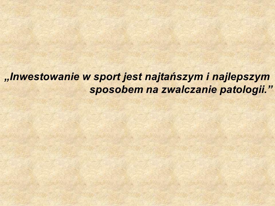 Inwestowanie w sport jest najtańszym i najlepszym sposobem na zwalczanie patologii.