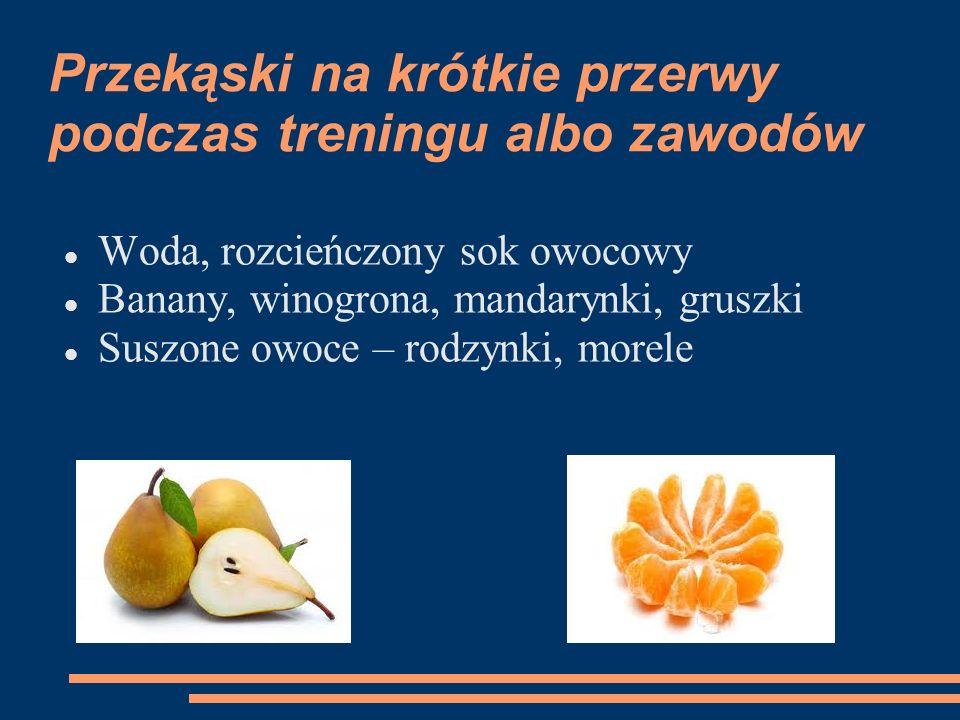 Przekąski na krótkie przerwy podczas treningu albo zawodów Woda, rozcieńczony sok owocowy Banany, winogrona, mandarynki, gruszki Suszone owoce – rodzy