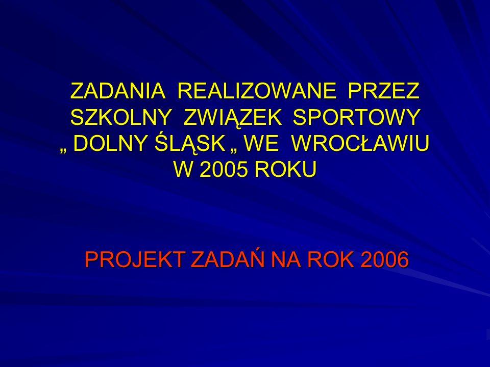 ZADANIA REALIZOWANE PRZEZ SZKOLNY ZWIĄZEK SPORTOWY DOLNY ŚLĄSK WE WROCŁAWIU W 2005 ROKU PROJEKT ZADAŃ NA ROK 2006