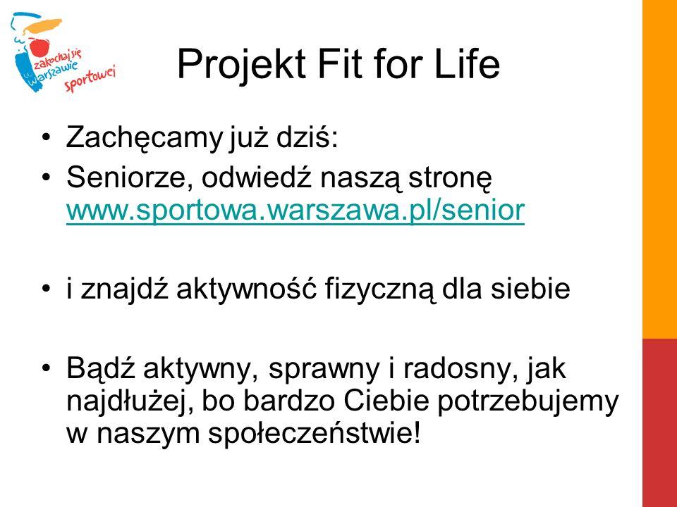 Projekt Fit for Life Zachęcamy już dziś: Seniorze, odwiedź naszą stronę www.sportowa.warszawa.pl/senior www.sportowa.warszawa.pl/senior i znajdź aktyw