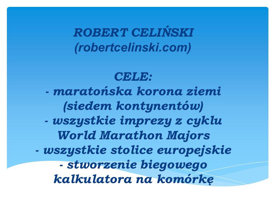 ROBERT CELIŃSKI (robertcelinski.com) CELE: - maratońska korona ziemi (siedem kontynentów) - wszystkie imprezy z cyklu World Marathon Majors - wszystkie stolice europejskie - stworzenie biegowego kalkulatora na komórkę