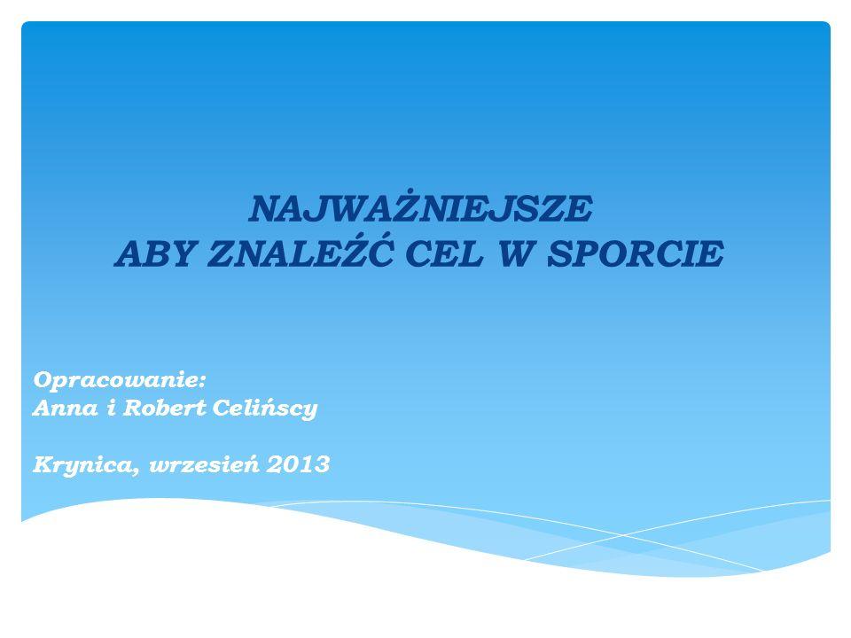 NAJWAŻNIEJSZE ABY ZNALEŹĆ CEL W SPORCIE Opracowanie: Anna i Robert Celińscy Krynica, wrzesień 2013