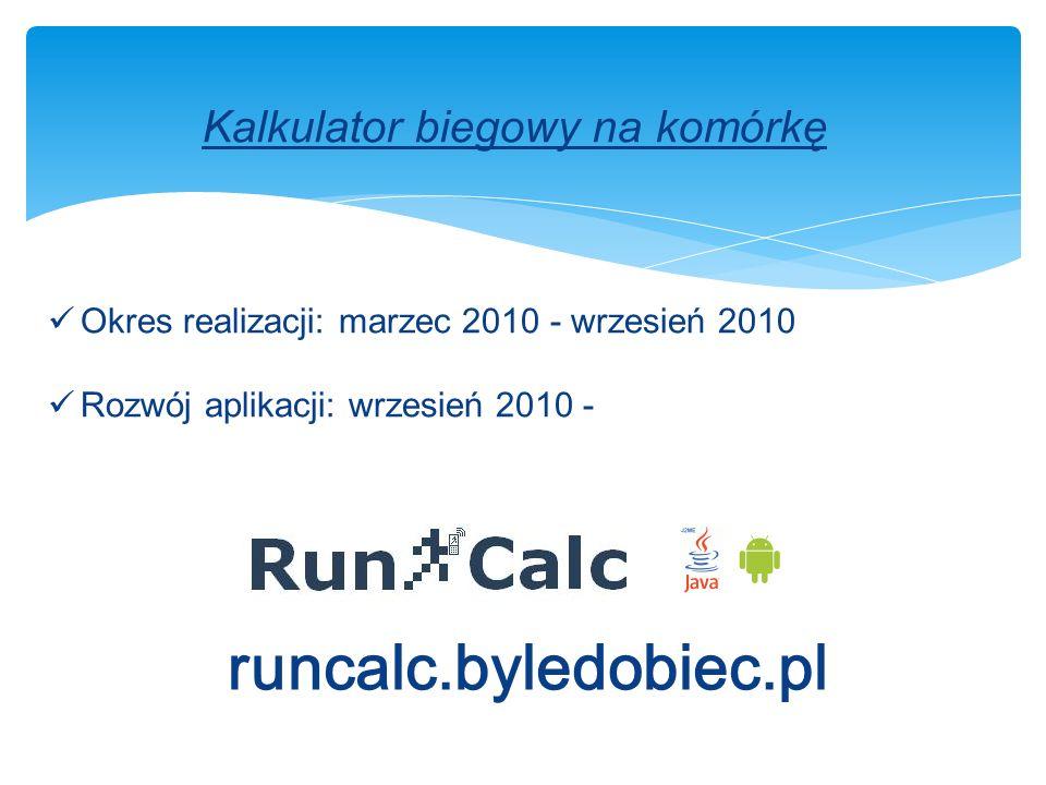 Kalkulator biegowy na komórkę runcalc.byledobiec.pl Okres realizacji: marzec 2010 - wrzesień 2010 Rozwój aplikacji: wrzesień 2010 -