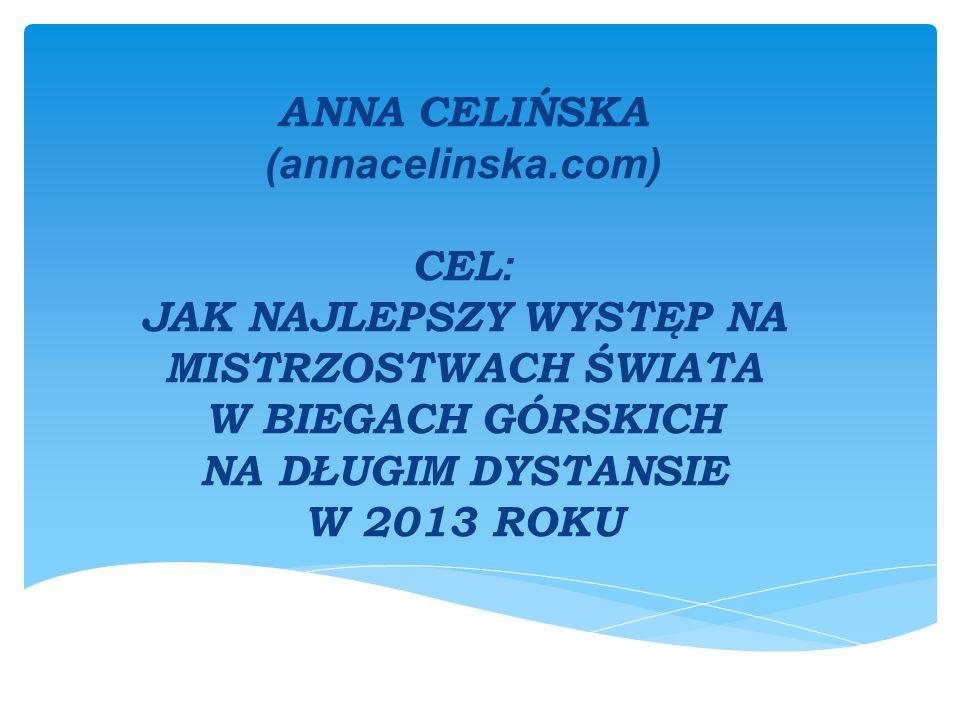 ANNA CELIŃSKA (annacelinska.com) CEL : JAK NAJLEPSZY WYSTĘP NA MISTRZOSTWACH ŚWIATA W BIEGACH GÓRSKICH NA DŁUGIM DYSTANSIE W 2013 ROKU