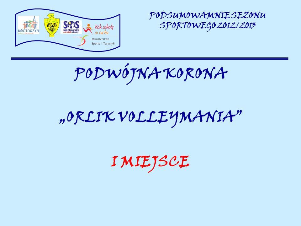 PODWÓJNA KORONA ORLIK VOLLEYMANIA I MIEJSCE PODSUMOWAMNIE SEZONU SPORTOWEGO 2012/2013