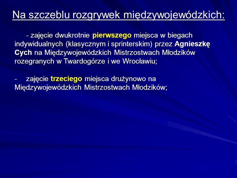 Na szczeblu rozgrywek międzywojewódzkich: - zajęcie dwukrotnie pierwszego miejsca w biegach indywidualnych (klasycznym i sprinterskim) przez Agnieszkę Cych na Międzywojewódzkich Mistrzostwach Młodzików rozegranych w Twardogórze i we Wrocławiu; -zajęcie trzeciego miejsca drużynowo na Międzywojewódzkich Mistrzostwach Młodzików;