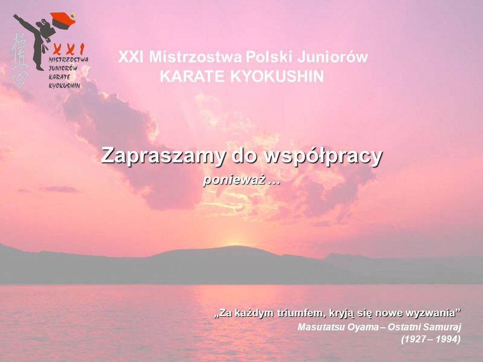 Zapraszamy do współpracy ponieważ … XXI Mistrzostwa Polski Juniorów KARATE KYOKUSHIN Za każdym triumfem, kryją się nowe wyzwania Masutatsu Oyama – Ostatni Samuraj (1927 – 1994)