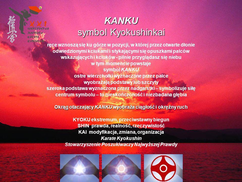 KANKU symbol Kyokushinkai ręce wznoszą się ku górze w pozycji, w której przez otwarte dłonie odwiedzionymi kciukami i stykającymi się opuszkami palców wskazujących i kciuków - pilnie przyglądasz się niebu w tym momencie powstaje symbol KANKU ostre wierzchołki wyznaczone przez palce wyobrażają podstawy lub szczyty szeroka podstawa wyznaczona przez nadgarstki – symbolizuje siłę centrum symbolu – to nieskończoność i niezbadana głębia Okrąg otaczający KANKU wyobraża ciągłość i okrężny ruch KYOKU ekstremum, przeciwstawny biegun SHIN prawda, realność, rzeczywistość KAI modyfikacja, zmiana, organizacja Karate Kyokushin Stowarzyszenie Poszukiwaczy Najwyższej Prawdy